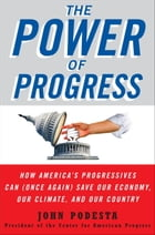 The Power of Progress: How America's Progressives Can (Once Again) Save Our Economy, Our Climate, and Our Country by John Podesta