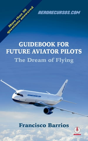 Guidebook For Future Aviator Pilots: The Dream of Flying