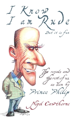 Prince Philip: I Know I am Rude,  But I Like It The Royals and the Rest of Us as Seen By Prince Philip