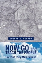 Now Go and Teach the People: So That They May Believe by Joseph A. Murphy