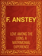 Love Among the Lions: A Matrimonial Experience by F. Anstey