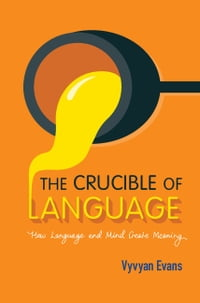 The Crucible of Language: How Language and Mind Create Meaning