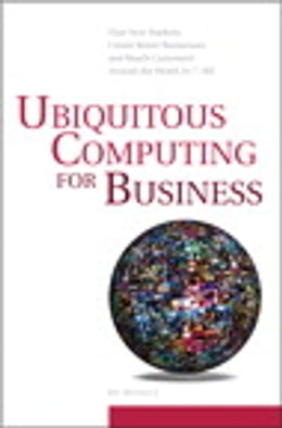 Book Ubiquitous Computing for Business: Find New Markets, Create Better Businesses and Reach Customers… by Bo Begole