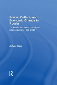 Power, Culture, and Economic Change in Russia: To the undiscovered country of post-socialism, 1988…