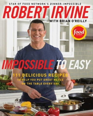 Impossible to Easy 111 Delicious Recipes to Help You Put Great Meals on the Table Every Day