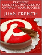 Pinterest: Sure Fire Strategies to Catapult Your Success by Juan French