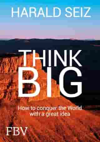 Think Big: How to conquer the World with a great idea