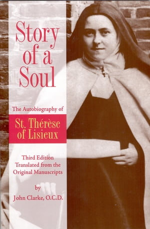 Story of a Soul The Autobiography of St. Therese of Lisieux Third Edition Translated from the Original Manuscripts