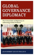 Global Governance Diplomacy: The Critical Role of Diplomacy in Addressing Global Problems by Jean-Robert Leguey-Feilleux