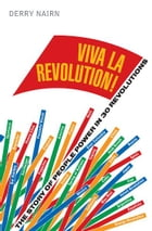 Viva la Revolution!: The Story of People Power in 30 Revolutions by Derry Nairn
