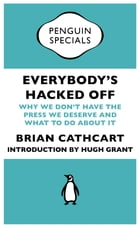 Everybody's Hacked Off: Why We Don't Have the Press we Deserve and What to Do About It by Brian Cathcart