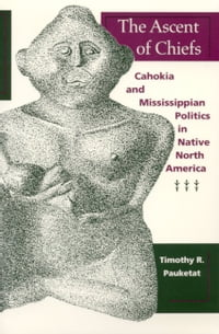 The Ascent of Chiefs: Cahokia and Mississippian Politics in Native North America