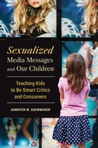 Sexualized Media Messages and Our Children: Teaching Kids to be Smart Critics and Consumers by Jennifer  W. Shewmaker