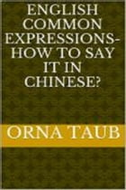 English Common Expressions - How To Say It In Chinese? Book Two by Orna Taub