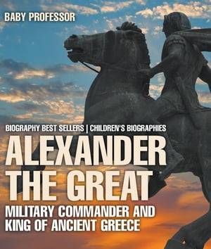 Alexander the Great : Military Commander and King of Ancient Greece - Biography Best Sellers | Children's Biographies