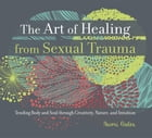The Art of Healing from Sexual Trauma: Tending Body and Soul through Creativity, Nature, and Intuition by Naomi Ardea