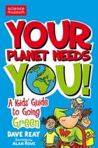 Your Planet Needs You!: A Kid's Guide to Going Green by Dave Reay