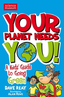 Book Your Planet Needs You!: A Kid's Guide to Going Green by Dave Reay