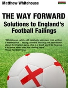 The Way Forward: Solutions to England's Football Failings by Matthew Whitehouse