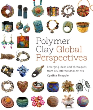 Polymer Clay Global Perspectives Emerging Ideas and Techniques from 125 International Artists
