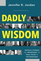 Dadly Wisdom: Untold Stories that Represent the True Faces of Fatherhood