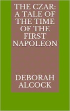 The Czar: A Tale of the Time of the First Napoleon by Deborah Alcock