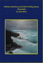 A Winter Amid the Ice and Other Thrilling Stories (Illustrated) by Jules Verne