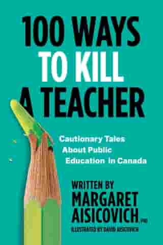 100 Ways to Kill a Teacher: Cautionary Tales About Public Education in Canada by Margaret Aisicovich, PhD
