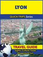 Lyon Travel Guide (Quick Trips Series): Sights, Culture, Food, Shopping & Fun by Crystal Stewart