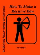 How To Make a Recurve Bow by Roy Temple