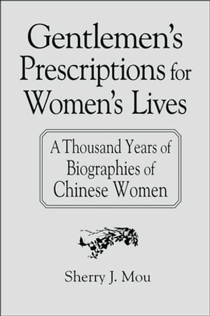 Gentlemen's Prescriptions for Women's Lives: A Thousand Years of Biographies of Chinese Women A Thousand Years of Biographies of Chinese Women