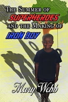 The Summer Of Super Heroes And The Making Of Iron Boy by Mary Webb