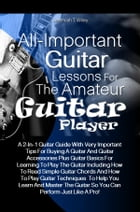 All-Important Guitar Lessons for the Amateur Guitar Player: A 2-In-1 Guitar Guide With Very Important Tips For Buying A Guitar And Guitar Accessories  by Jeremiah T. Wiley