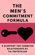 How Do You Get a Man to Commit? Give Him a Reason!: The Men's Commitment Formula by Tia Truthteller