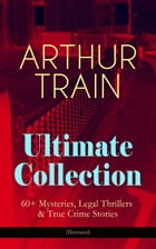 ARTHUR TRAIN Ultimate Collection: 60+ Mysteries, Legal Thrillers & True Crime Stories (Illustrated): The Human Element, By Advice of Counsel, Tutt and by Arthur Cheney Train