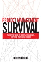 Project Management Survival: A Practical Guide to Leading, Managing and Delivering Challenging Projects by Richard Jones