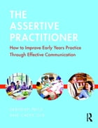 The Assertive Practitioner: How to improve early years practice through effective communication