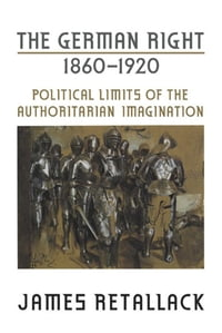 The German Right, 1860-1920: Political Limits of the Authoritarian Imagination