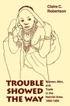 Trouble Showed the Way: Women, Men, and Trade in the Nairobi Area, 1890 - 1990 by Claire Cone Robertson