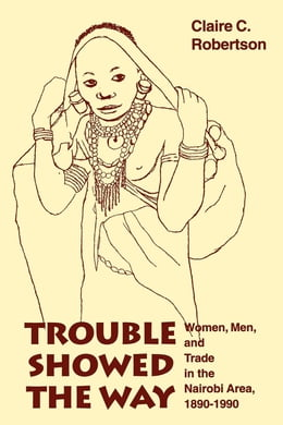 Book Trouble Showed the Way: Women, Men, and Trade in the Nairobi Area, 1890 - 1990 by Claire Cone Robertson