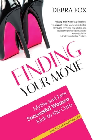 Finding Your Moxie: Myths and Lies Successful Women Kick to the Curb