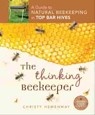The Thinking Beekeeper: A Guide to Natural Beekeeping in Top Bar Hives by Christy Hemenway