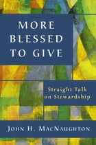 More Blessed to Give: Straight Talk on Stewardship by John H. MacNaughton