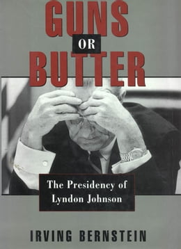 Book Guns or Butter : The Presidency of Lyndon Johnson by Irving Bernstein