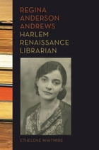 Regina Anderson Andrews, Harlem Renaissance Librarian by Ethelene Whitmire