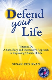 Defend Your Life: Vitamin D3 A Safe, Easy & Inexpensive Approach to Improving Quality of Life