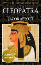 CLEOPATRA Classic Novels: New Illustrated [Free Audiobook Links] by JACOB ABBOTT