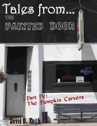 Tales from The Painted Door IV: The Pumpkin Carvers by David H. Keith