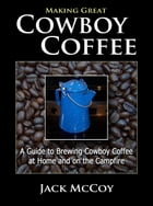 Making Great Cowboy Coffee: A Guide to Brewing Cowboy Coffee at Home and on the Campfire by Jack McCoy