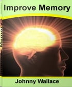 Improve Memory: Savvy Ways To ways To Improve Memory, Games To Improve Memory, Foods That Improve Memory and More by Johnny Wallace